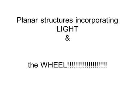 Planar structures incorporating LIGHT & the WHEEL!!!!!!!!!!!!!!!!!!!