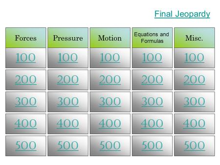 ForcesPressureMotion Equations and Formulas Misc. 100 200 300 400 500 Final Jeopardy.
