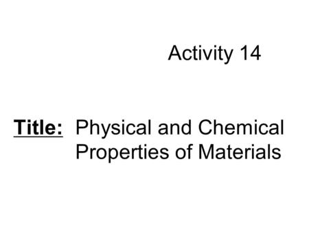 Activity 14 Title: Physical and Chemical Properties of Materials.