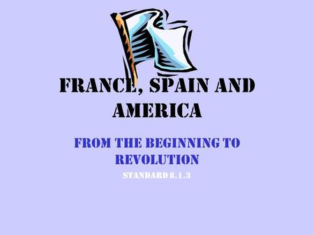 France, Spain and America From the Beginning to Revolution Standard 8.1.3.