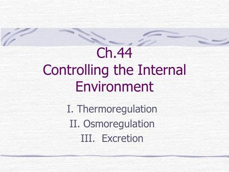 Ch.44 Controlling the Internal Environment I. Thermoregulation II. Osmoregulation III. Excretion.