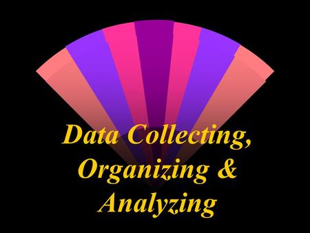 Data Collecting, Organizing & Analyzing. VARIABLES & DATA TABLES.
