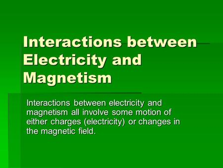 Interactions between Electricity and Magnetism Interactions between electricity and magnetism all involve some motion of either charges (electricity) or.