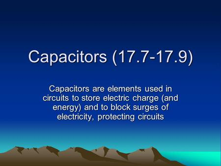 Capacitors (17.7-17.9) Capacitors are elements used in circuits to store electric charge (and energy) and to block surges of electricity, protecting circuits.