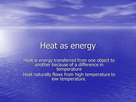 Heat as energy Heat is energy transferred from one object to another because of a difference in temperature Heat naturally flows from high temperature.
