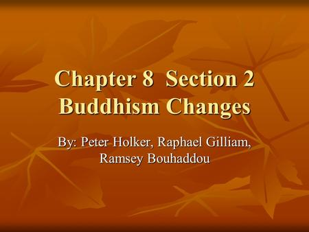 Chapter 8 Section 2 Buddhism Changes By: Peter Holker, Raphael Gilliam, Ramsey Bouhaddou.