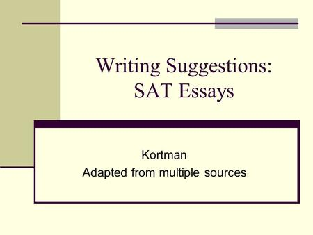 Writing Suggestions: SAT Essays Kortman Adapted from multiple sources.