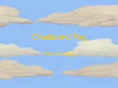 Clouds and Fog Section 24.2. Cloud Formation Clouds result from the condensation of water vapor in the atmosphere Suspended particles of ice, slat, dust,