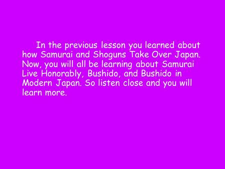 In the previous lesson you learned about how Samurai and Shoguns Take Over Japan. Now, you will all be learning about Samurai Live Honorably, Bushido,