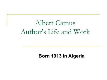 Albert Camus Authors Life and Work Born 1913 in Algeria.