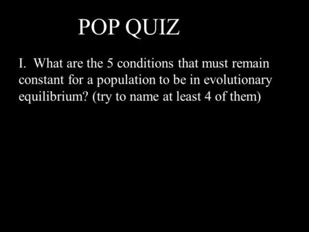 I. What are the 5 conditions that must remain constant for a population to be in evolutionary equilibrium? (try to name at least 4 of them) POP QUIZ !