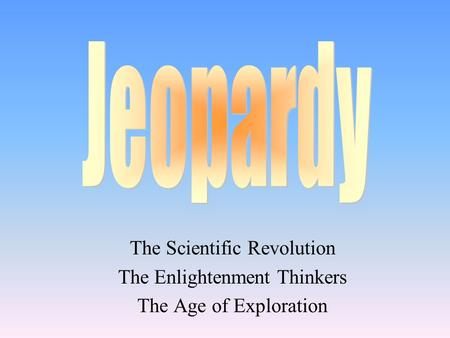 The Scientific Revolution The Enlightenment Thinkers The Age of Exploration.