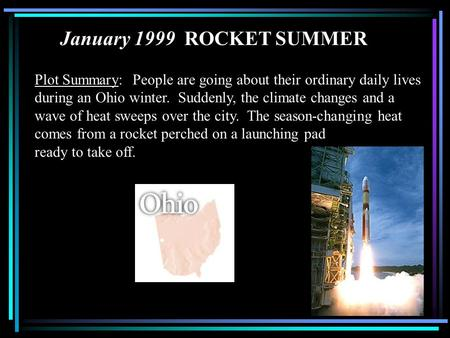 January 1999 ROCKET SUMMER Plot Summary: People are going about their ordinary daily lives during an Ohio winter. Suddenly, the climate changes and a.