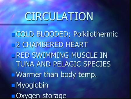 CIRCULATION COLD BLOODED; Poikilothermic 2 CHAMBERED HEART