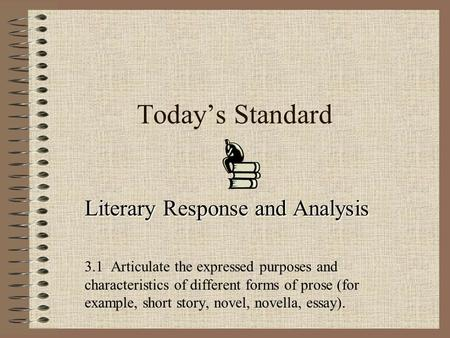 Todays Standard Literary Response and Analysis 3.1 Articulate the expressed purposes and characteristics of different forms of prose (for example, short.