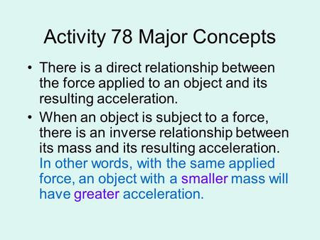 Activity 78 Major Concepts There is a direct relationship between the force applied to an object and its resulting acceleration. When an object is subject.