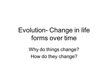 Evolution- Change in life forms over time Why do things change? How do they change?