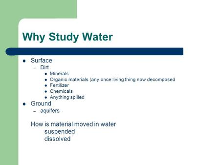 Why Study Water Surface – Dirt Minerals Organic materials (any once living thing now decomposed Fertilizer Chemicals Anything spilled Ground – aquifers.