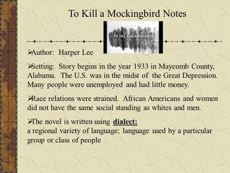 To Kill a Mockingbird Notes Author: Harper Lee Setting: Story begins in the year 1933 in Maycomb County, Alabama. The U.S. was in the midst of the Great.