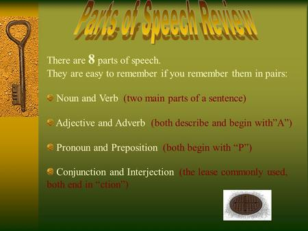 There are 8 parts of speech. They are easy to remember if you remember them in pairs: Noun and Verb (two main parts of a sentence) Adjective and Adverb.