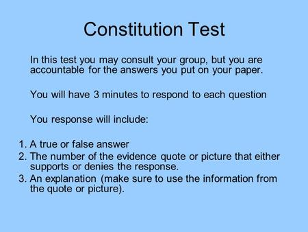 Constitution Test In this test you may consult your group, but you are accountable for the answers you put on your paper. You will have 3 minutes to respond.