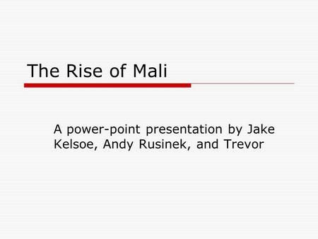 The Rise of Mali A power-point presentation by Jake Kelsoe, Andy Rusinek, and Trevor.