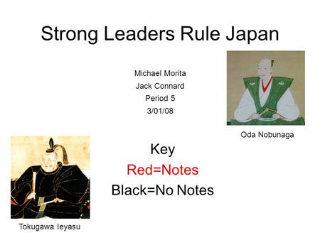 Strong Leaders Rule Japan Key Red=Notes Black=No Notes Michael Morita Jack Connard Period 5 3/01/08 Oda Nobunaga Tokugawa Ieyasu.