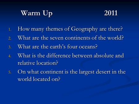 Warm Up2011 1. How many themes of Geography are there? 2. What are the seven continents of the world? 3. What are the earths four oceans? 4. What is the.
