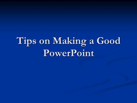 Tips on Making a Good PowerPoint. Outline Make your 1 st or 2 nd slide an outline of your presentation Make your 1 st or 2 nd slide an outline of your.