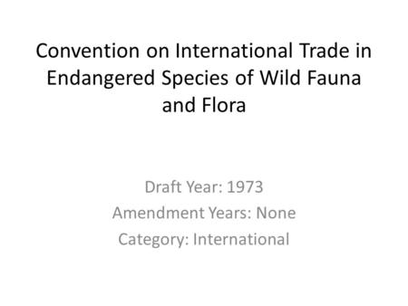 Convention on International Trade in Endangered Species of Wild Fauna and Flora Draft Year: 1973 Amendment Years: None Category: International.