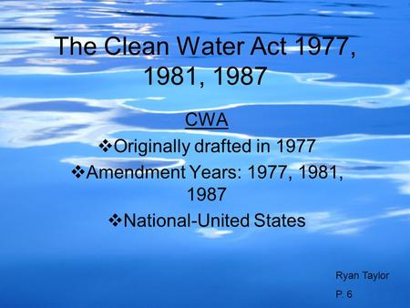 The Clean Water Act 1977, 1981, 1987 CWA Originally drafted in 1977 Amendment Years: 1977, 1981, 1987 National-United States Ryan Taylor P. 6.