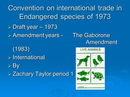 Convention on international trade in Endangered species of 1973 Draft year – 1973 Draft year – 1973 Amendment years - The Gaborone Amendment (1983) Amendment.