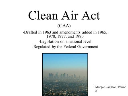 Clean Air Act (CAA) -Drafted in 1963 and amendments added in 1965, 1970, 1977, and 1990 -Legislation on a national level -Regulated by the Federal Government.
