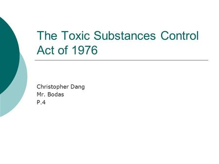 The Toxic Substances Control Act of 1976 Christopher Dang Mr. Bodas P.4.