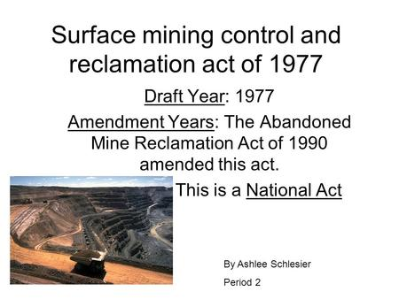 Surface mining control and reclamation act of 1977 Draft Year: 1977 Amendment Years: The Abandoned Mine Reclamation Act of 1990 amended this act. This.
