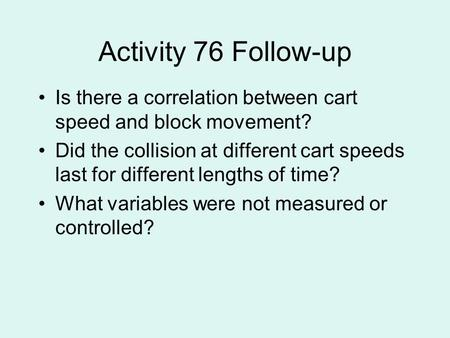 Activity 76 Follow-up Is there a correlation between cart speed and block movement? Did the collision at different cart speeds last for different lengths.