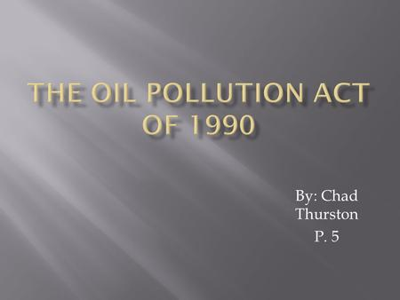 By: Chad Thurston P. 5. The oil pollution act of 1990 was set into law in august 1990. It established provisions that expand the federal governments ability.