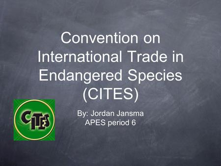 Convention on International Trade in Endangered Species (CITES) By: Jordan Jansma APES period 6.
