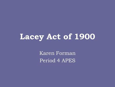 Lacey Act of 1900 Karen Forman Period 4 APES. Lacey Act of 1900 Created by John F. Lacey and made into a law by President William McKinley on 5/25/1900.