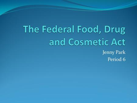 Jenny Park Period 6. The Federal Food, Drug and Cosmetic Act Law passed by Congress Amendment Years: 1954, 1958 Draft Year: 1938 Prepared for use March.