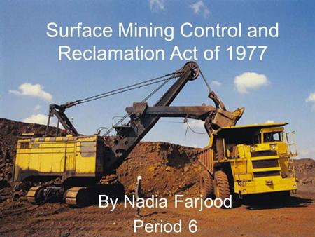 Surface Mining Control and Reclamation Act of 1977 By Nadia Farjood Period 6.