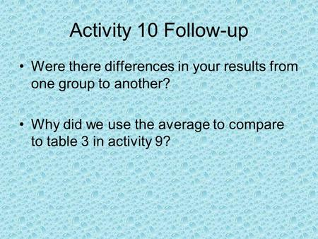 Activity 10 Follow-up Were there differences in your results from one group to another? Why did we use the average to compare to table 3 in activity 9?