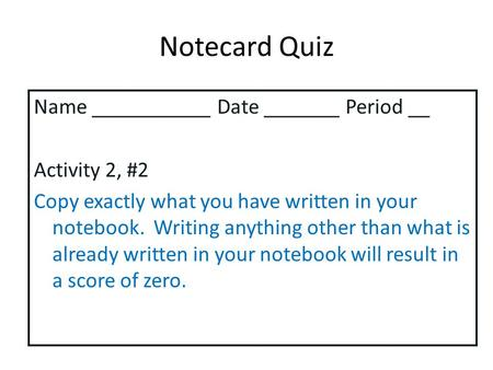 Notecard Quiz Name ___________ Date _______ Period __ Activity 2, #2 Copy exactly what you have written in your notebook. Writing anything other than what.