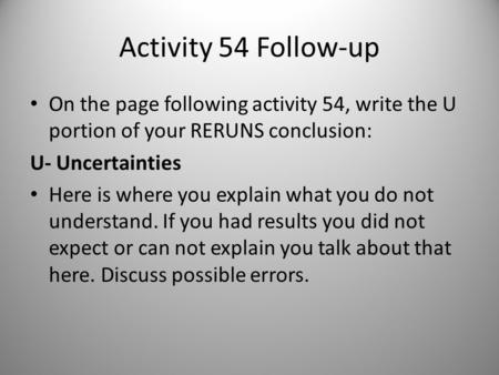 Activity 54 Follow-up On the page following activity 54, write the U portion of your RERUNS conclusion: U- Uncertainties Here is where you explain what.