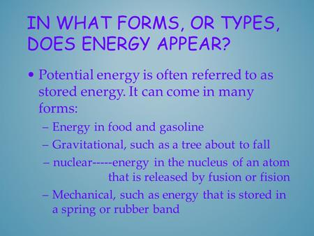 IN WHAT FORMS, OR TYPES, DOES ENERGY APPEAR? Potential energy is often referred to as stored energy. It can come in many forms: –Energy in food and gasoline.