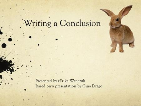 Writing a Conclusion Presented by rErika Wanczuk Based on a presentation by Gina Drago.