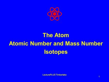 LecturePLUS Timberlake 1 The Atom Atomic Number and Mass Number Isotopes.
