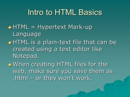 Intro to HTML Basics HTML = Hypertext Mark-up Language HTML = Hypertext Mark-up Language HTML is a plain-text file that can be created using a text editor.