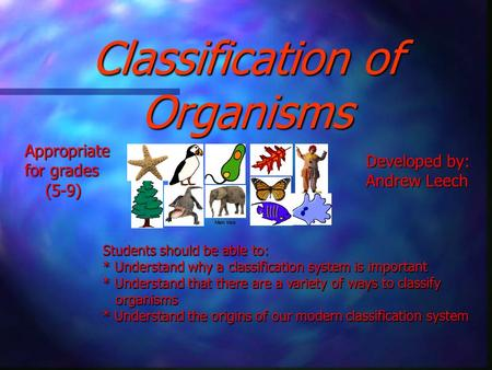 Classification of Organisms Students should be able to: * Understand why a classification system is important * Understand that there are a variety of.