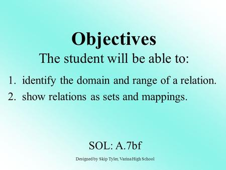 Objectives The student will be able to: 1. identify the domain and range of a relation. 2. show relations as sets and mappings. SOL: A.7bf Designed by.